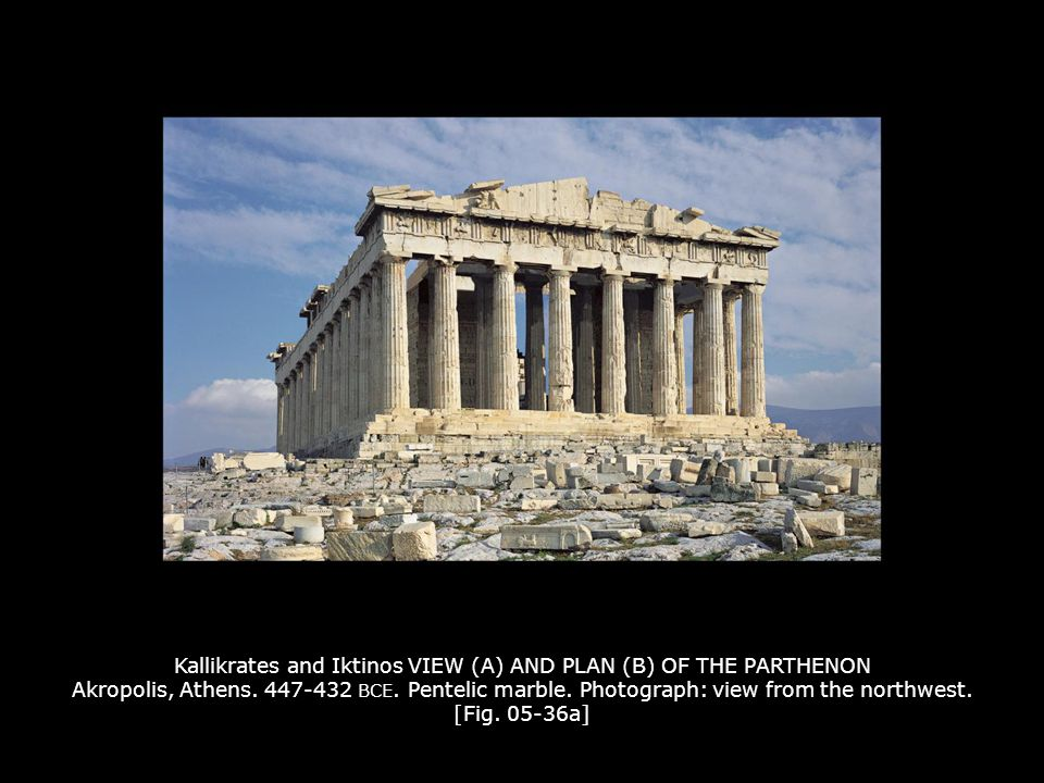 Kallikrates and Iktinos VIEW (A) AND PLAN (B) OF THE PARTHENON Akropolis, Athens. 447-432 BCE. Pentelic marble. Photograph: view from the northwest. [Fig. 05-36a]